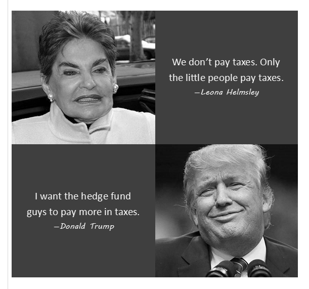 Leona Helmsley and Donald Trump. Similar ideas on income tax.